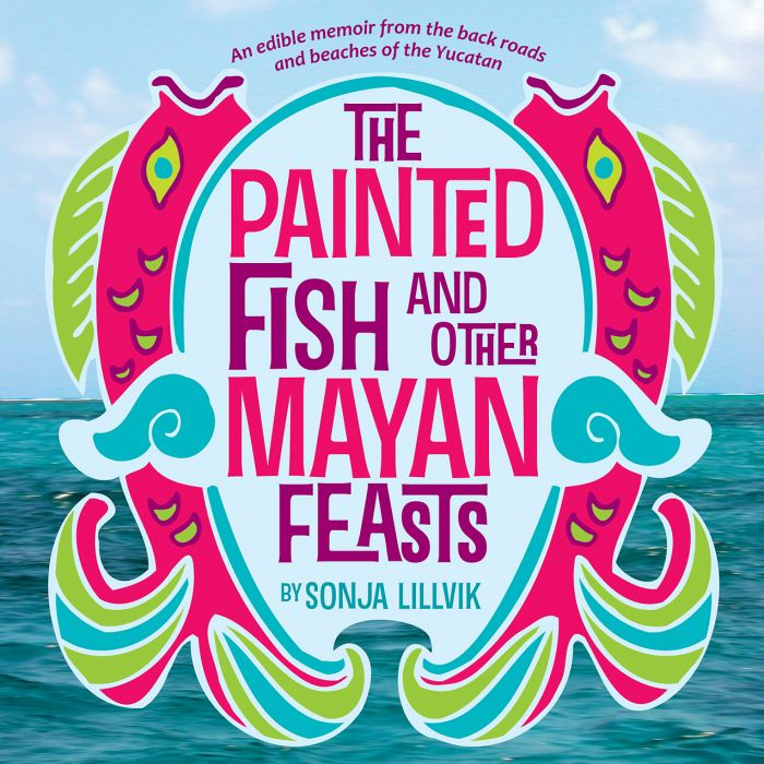 The Painted Fish and Other Mayan Feasts - An edible memoir from the back roads and beaches of the Yucatan